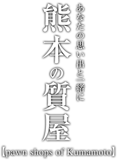 あなたの思い出と一緒に 熊本の質屋